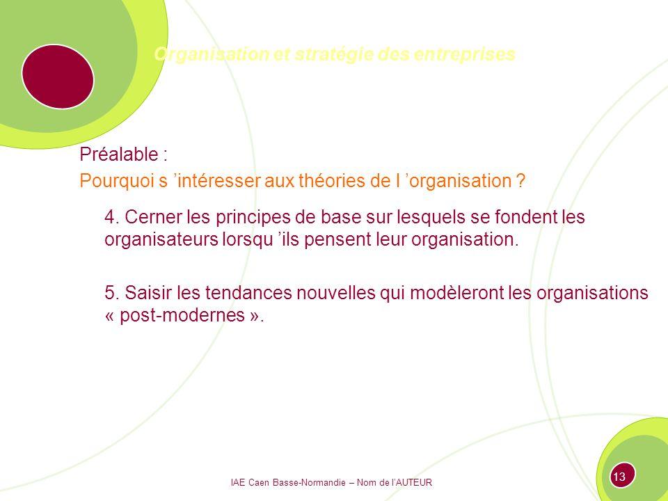 IAE Caen Basse-Normandie – Nom de lAUTEUR 12 Organisation et stratégie des entreprises Préalable : Pourquoi s intéresser aux théories de l organisation .