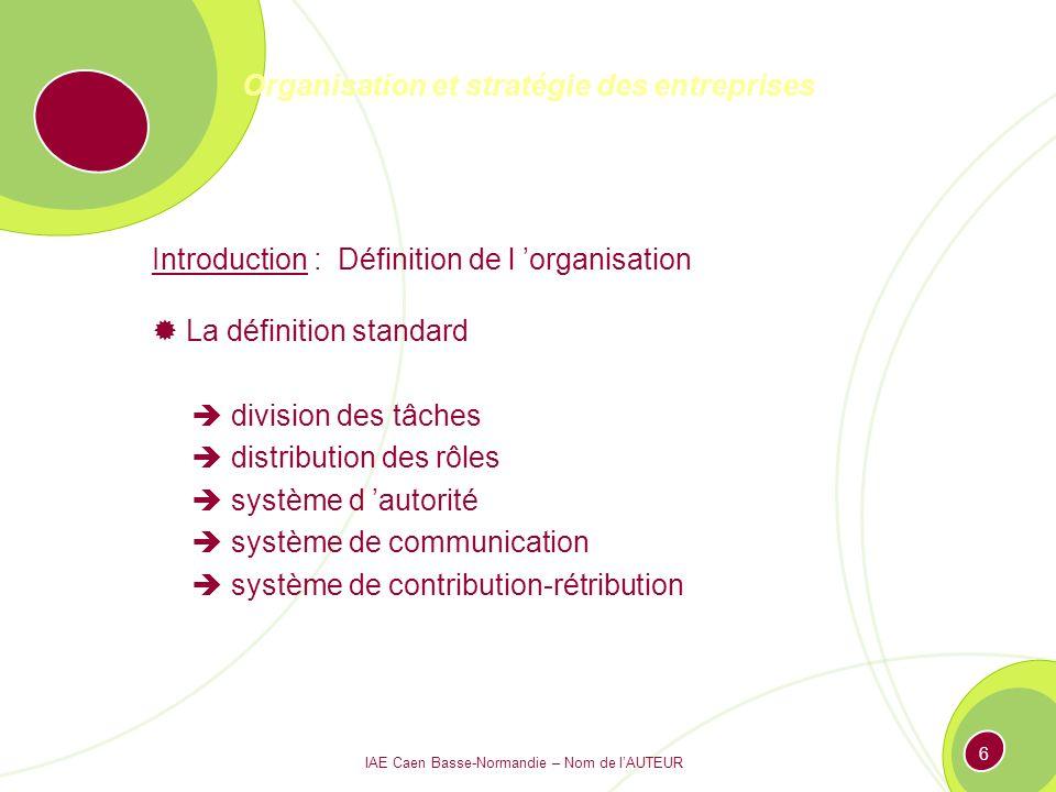 IAE Caen Basse-Normandie – Nom de lAUTEUR 6 Organisation et stratégie des entreprises Introduction : Définition de l organisation La définition standard division des tâches distribution des rôles système d autorité système de communication système de contribution-rétribution