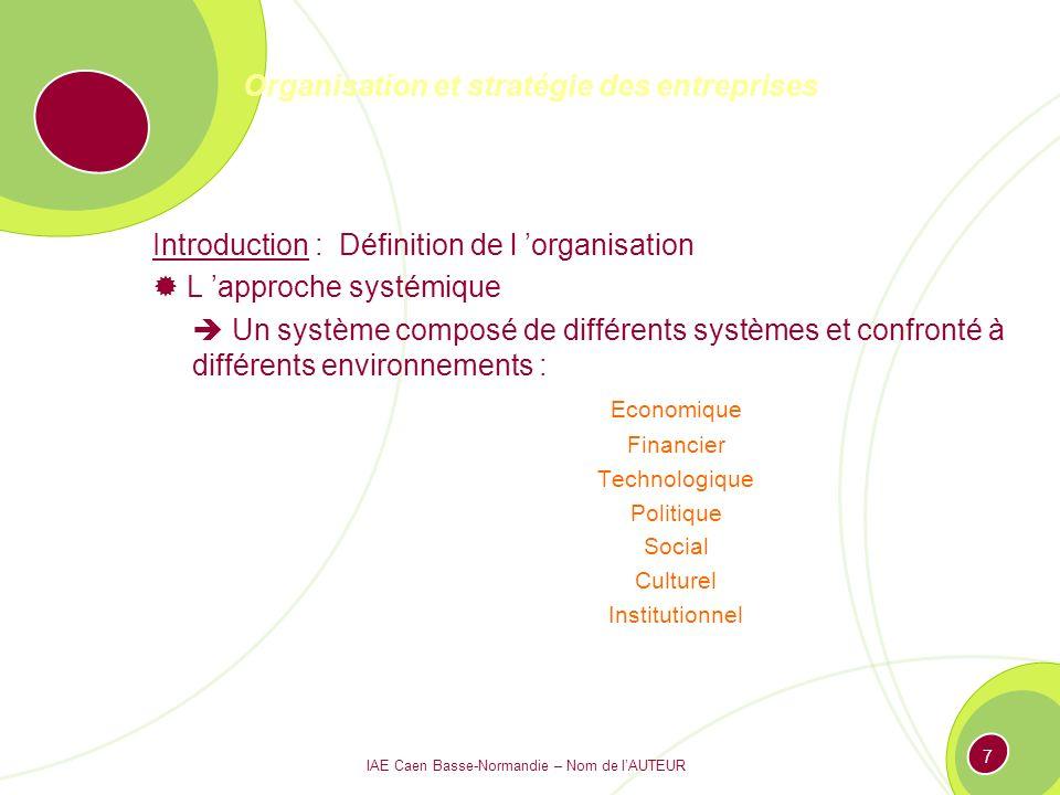 IAE Caen Basse-Normandie – Nom de lAUTEUR 7 Organisation et stratégie des entreprises Introduction : Définition de l organisation L approche systémique Un système composé de différents systèmes et confronté à différents environnements : Economique Financier Technologique Politique Social Culturel Institutionnel