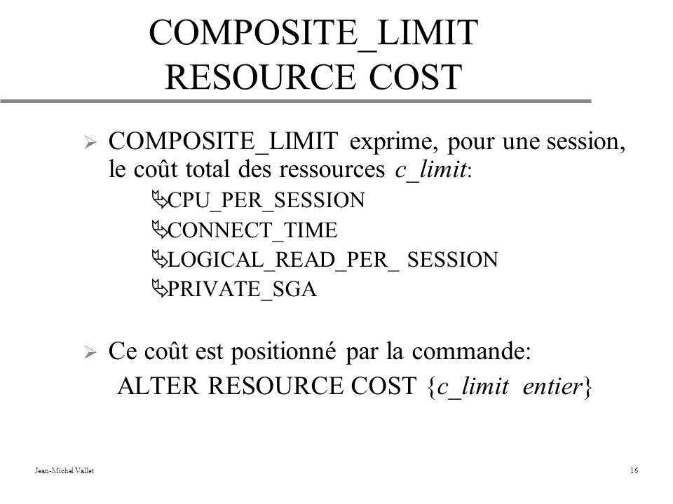 Jean-Michel Vallet16 COMPOSITE_LIMIT RESOURCE COST COMPOSITE_LIMIT exprime, pour une session, le coût total des ressources c_limit : CPU_PER_SESSION CONNECT_TIME LOGICAL_READ_PER_ SESSION PRIVATE_SGA Ce coût est positionné par la commande: ALTER RESOURCE COST {c_limit entier}