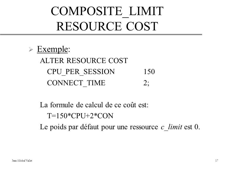 Jean-Michel Vallet17 COMPOSITE_LIMIT RESOURCE COST Exemple: ALTER RESOURCE COST CPU_PER_SESSION150 CONNECT_TIME2; La formule de calcul de ce coût est: T=150*CPU+2*CON Le poids par défaut pour une ressource c_limit est 0.
