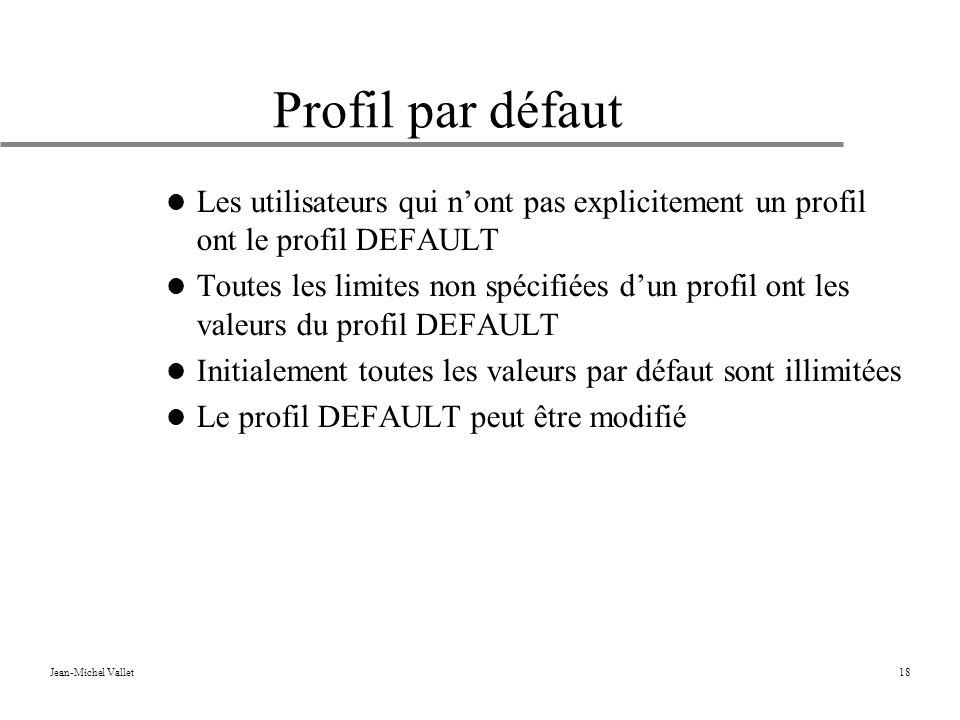 Jean-Michel Vallet18 Profil par défaut Les utilisateurs qui nont pas explicitement un profil ont le profil DEFAULT Toutes les limites non spécifiées dun profil ont les valeurs du profil DEFAULT Initialement toutes les valeurs par défaut sont illimitées Le profil DEFAULT peut être modifié