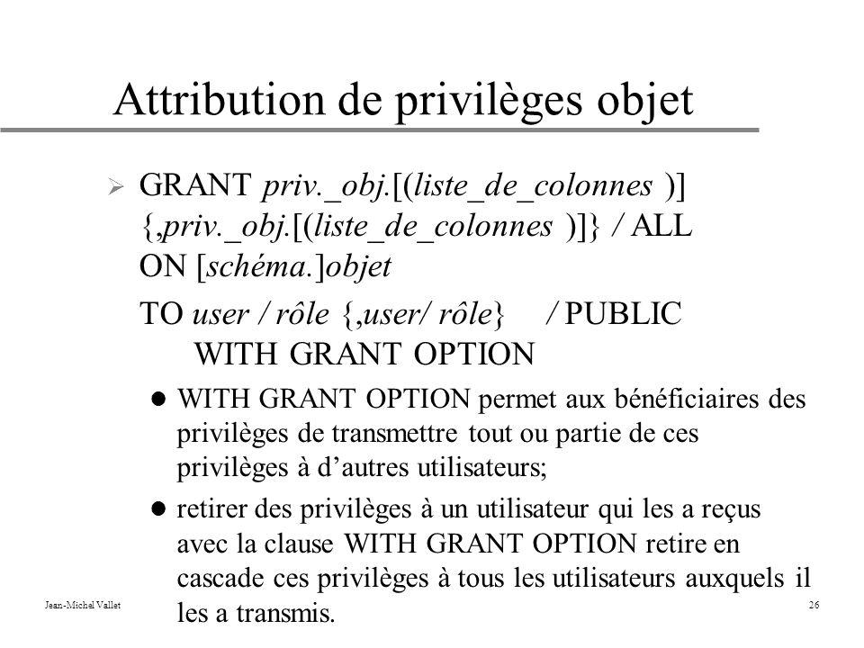 Jean-Michel Vallet26 Attribution de privilèges objet GRANT priv._obj.[(liste_de_colonnes )] {,priv._obj.[(liste_de_colonnes )]} / ALL ON [schéma.]objet TO user / rôle {,user/ rôle} / PUBLIC WITH GRANT OPTION WITH GRANT OPTION permet aux bénéficiaires des privilèges de transmettre tout ou partie de ces privilèges à dautres utilisateurs; retirer des privilèges à un utilisateur qui les a reçus avec la clause WITH GRANT OPTION retire en cascade ces privilèges à tous les utilisateurs auxquels il les a transmis.