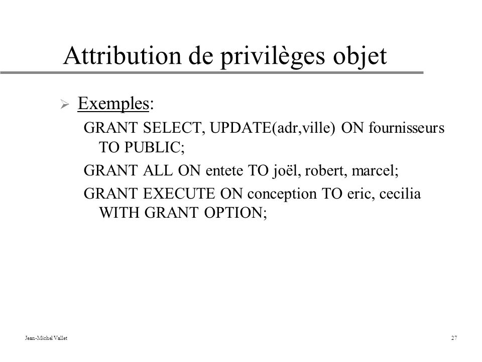 Jean-Michel Vallet27 Attribution de privilèges objet Exemples: GRANT SELECT, UPDATE(adr,ville) ON fournisseurs TO PUBLIC; GRANT ALL ON entete TO joël, robert, marcel; GRANT EXECUTE ON conception TO eric, cecilia WITH GRANT OPTION;