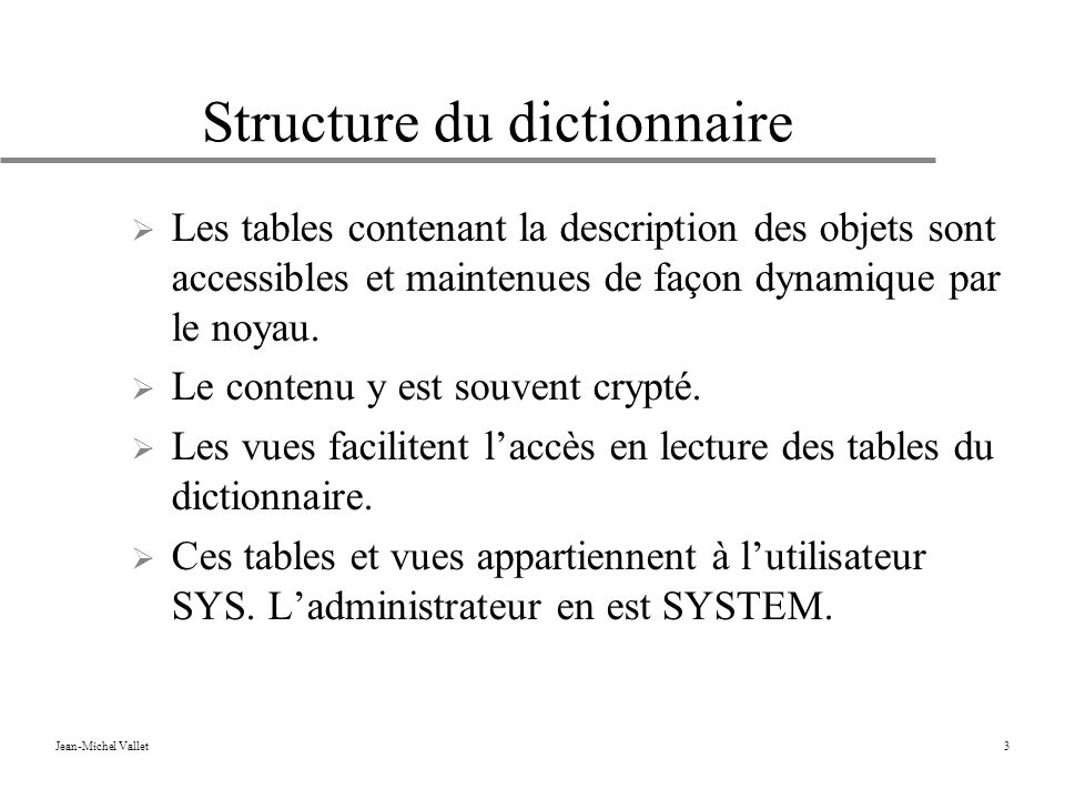Jean-Michel Vallet3 Structure du dictionnaire Les tables contenant la description des objets sont accessibles et maintenues de façon dynamique par le noyau.
