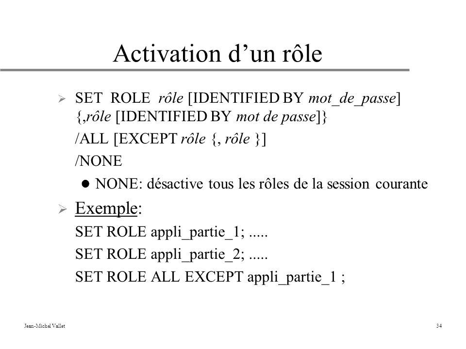 Jean-Michel Vallet34 Activation dun rôle SET ROLE rôle [IDENTIFIED BY mot_de_passe] {,rôle [IDENTIFIED BY mot de passe]} /ALL [EXCEPT rôle {, rôle }] /NONE NONE: désactive tous les rôles de la session courante Exemple: SET ROLE appli_partie_1;.....
