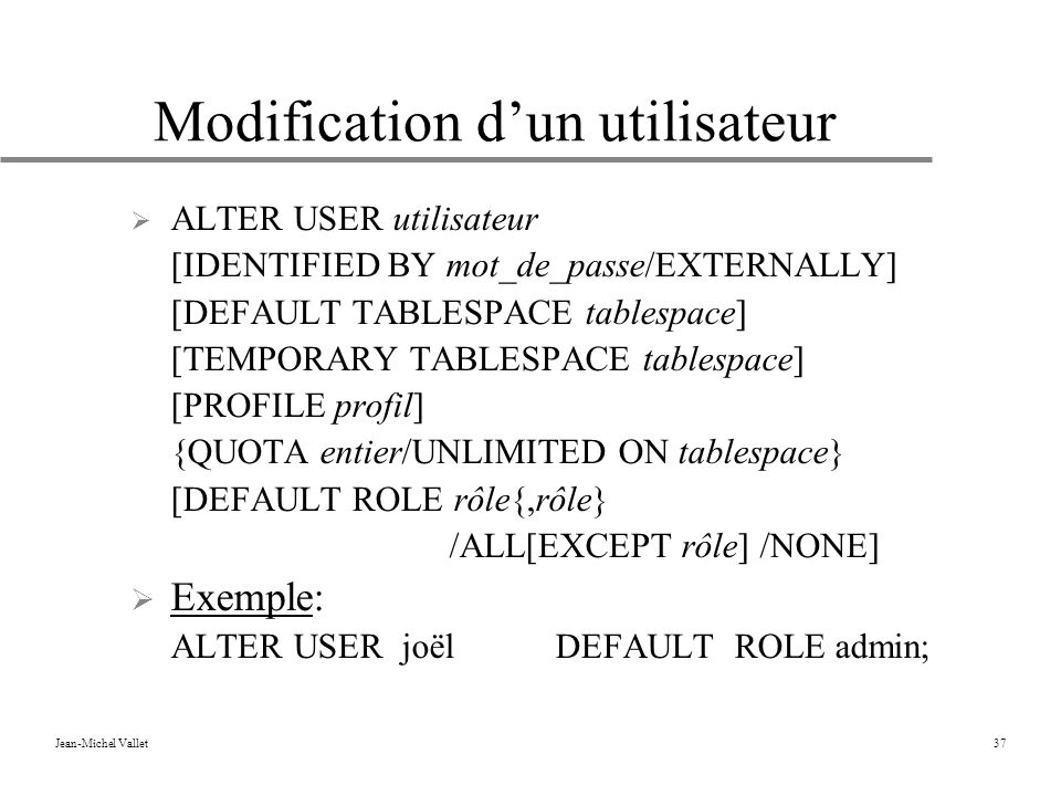 Jean-Michel Vallet37 Modification dun utilisateur ALTER USER utilisateur [IDENTIFIED BY mot_de_passe/EXTERNALLY] [DEFAULT TABLESPACE tablespace] [TEMPORARY TABLESPACE tablespace] [PROFILE profil] {QUOTA entier/UNLIMITED ON tablespace} [DEFAULT ROLE rôle{,rôle} /ALL[EXCEPT rôle] /NONE] Exemple: ALTER USER joëlDEFAULT ROLE admin;