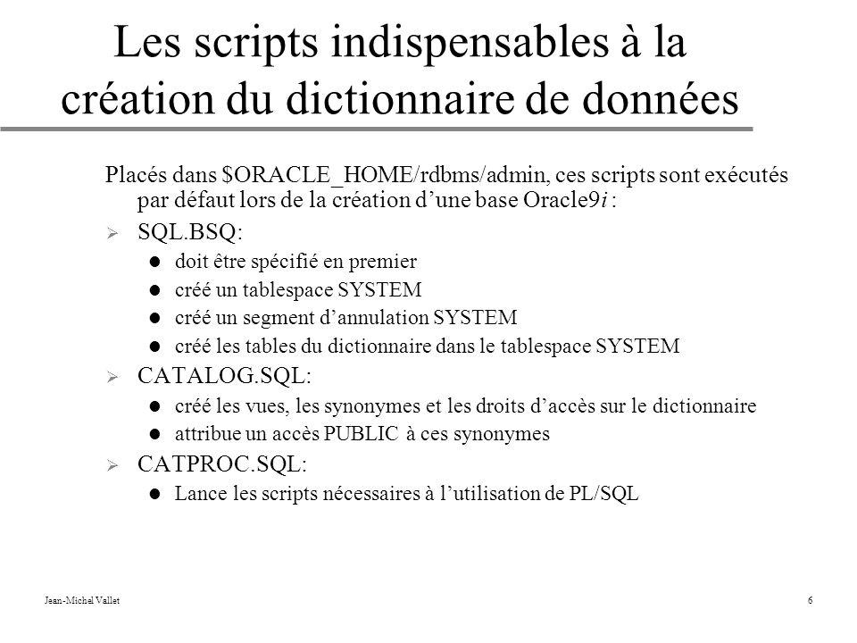 Jean-Michel Vallet6 Les scripts indispensables à la création du dictionnaire de données Placés dans $ORACLE_HOME/rdbms/admin, ces scripts sont exécutés par défaut lors de la création dune base Oracle9i : SQL.BSQ: doit être spécifié en premier créé un tablespace SYSTEM créé un segment dannulation SYSTEM créé les tables du dictionnaire dans le tablespace SYSTEM CATALOG.SQL: créé les vues, les synonymes et les droits daccès sur le dictionnaire attribue un accès PUBLIC à ces synonymes CATPROC.SQL: Lance les scripts nécessaires à lutilisation de PL/SQL