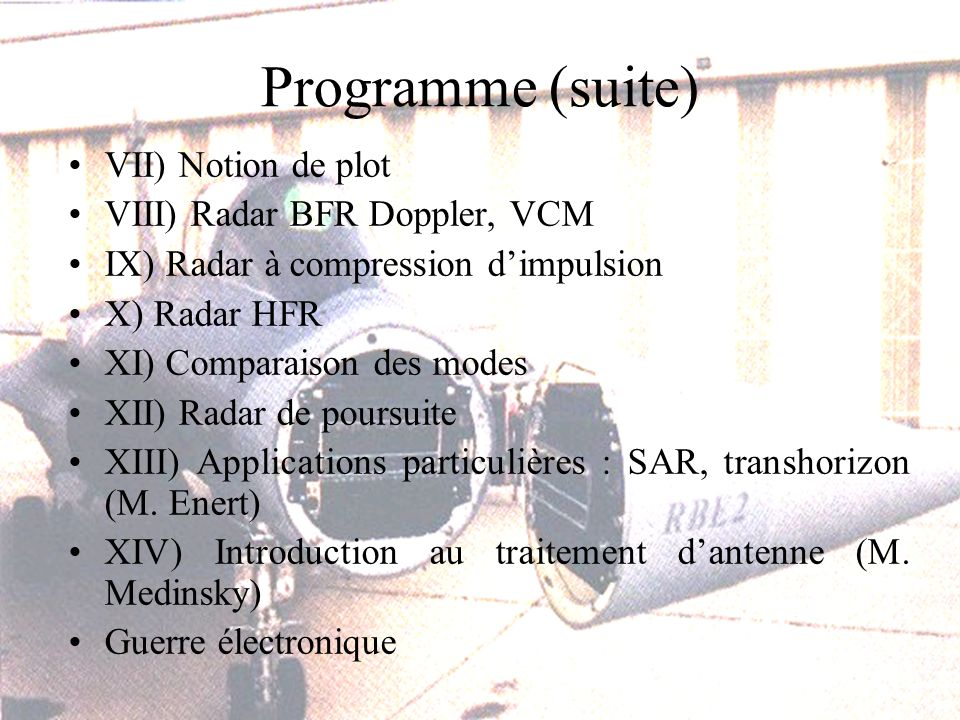 Programme (suite) VII) Notion de plot VIII) Radar BFR Doppler, VCM IX) Radar à compression dimpulsion X) Radar HFR XI) Comparaison des modes XII) Radar de poursuite XIII) Applications particulières : SAR, transhorizon (M.