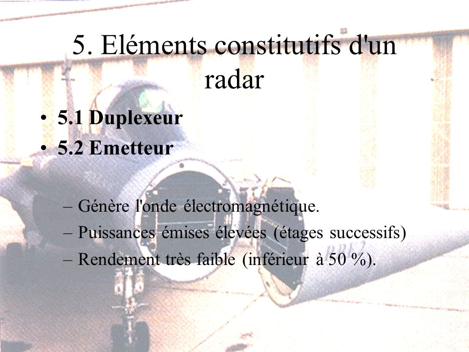 5. Eléments constitutifs d un radar 5.1 Duplexeur 5.2 Emetteur –Génère l onde électromagnétique.