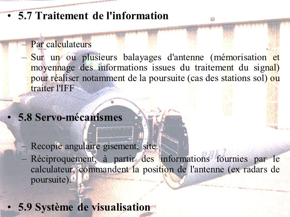 5.7 Traitement de l information –Par calculateurs –Sur un ou plusieurs balayages d antenne (mémorisation et moyennage des informations issues du traitement du signal) pour réaliser notamment de la poursuite (cas des stations sol) ou traiter l IFF 5.8 Servo-mécanismes –Recopie angulaire gisement, site.