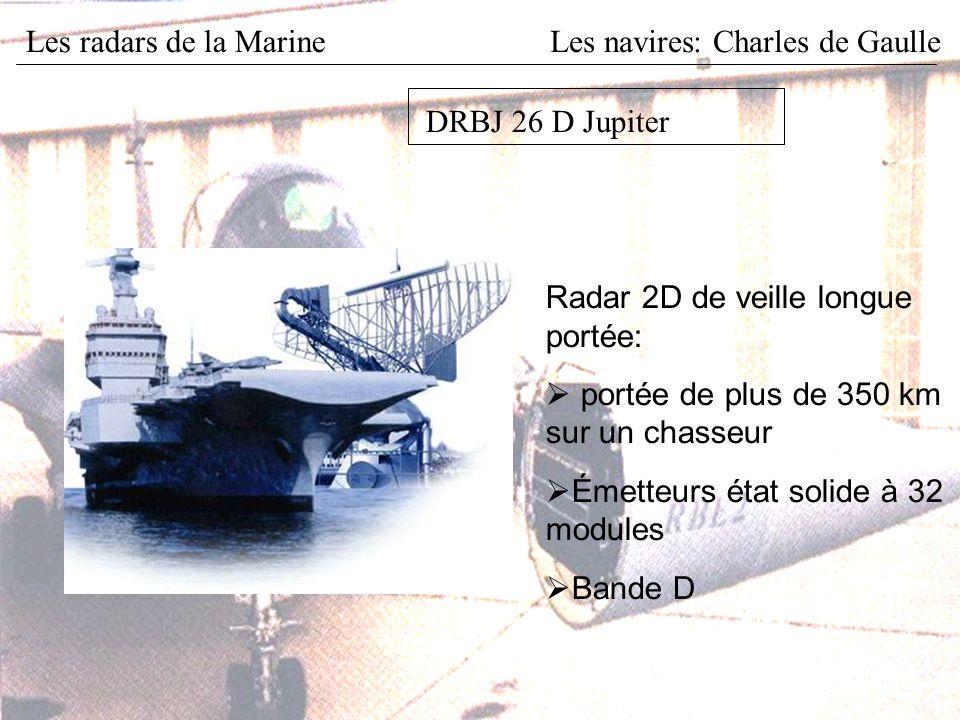 Les radars de la MarineLes navires: Charles de Gaulle DRBJ 26 D Jupiter Radar 2D de veille longue portée: portée de plus de 350 km sur un chasseur Émetteurs état solide à 32 modules Bande D