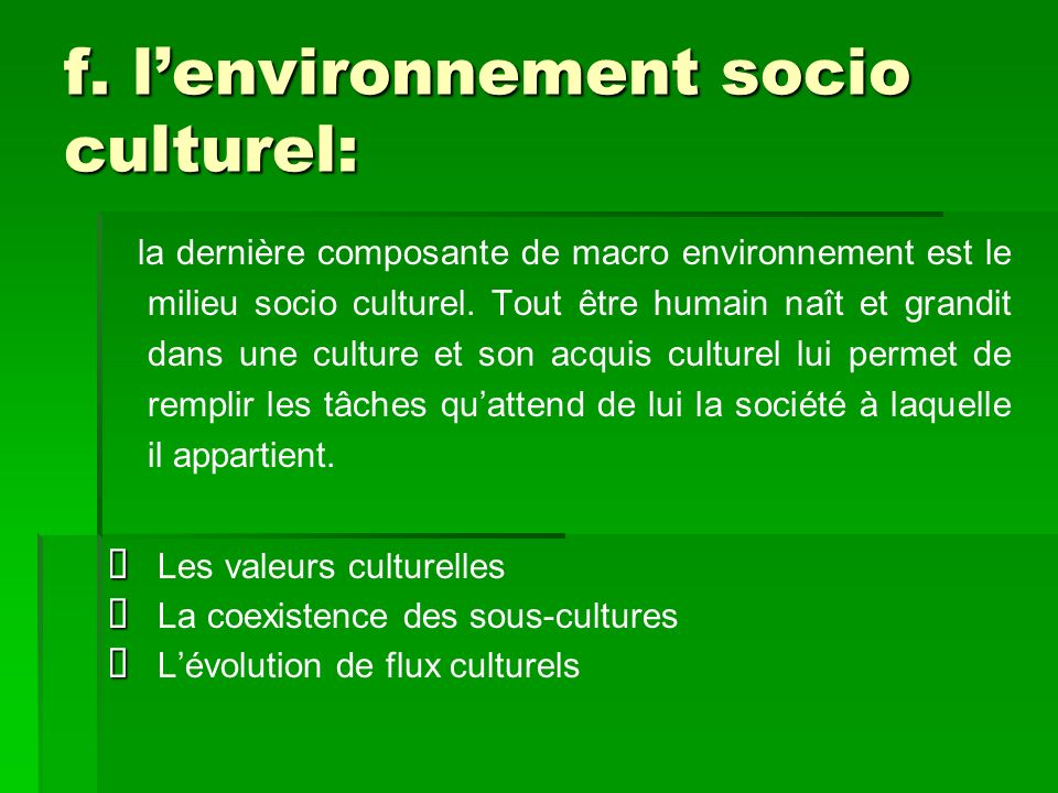 f. lenvironnement socio culturel: la dernière composante de macro environnement est le milieu socio culturel. Tout être humain naît et grandit dans un