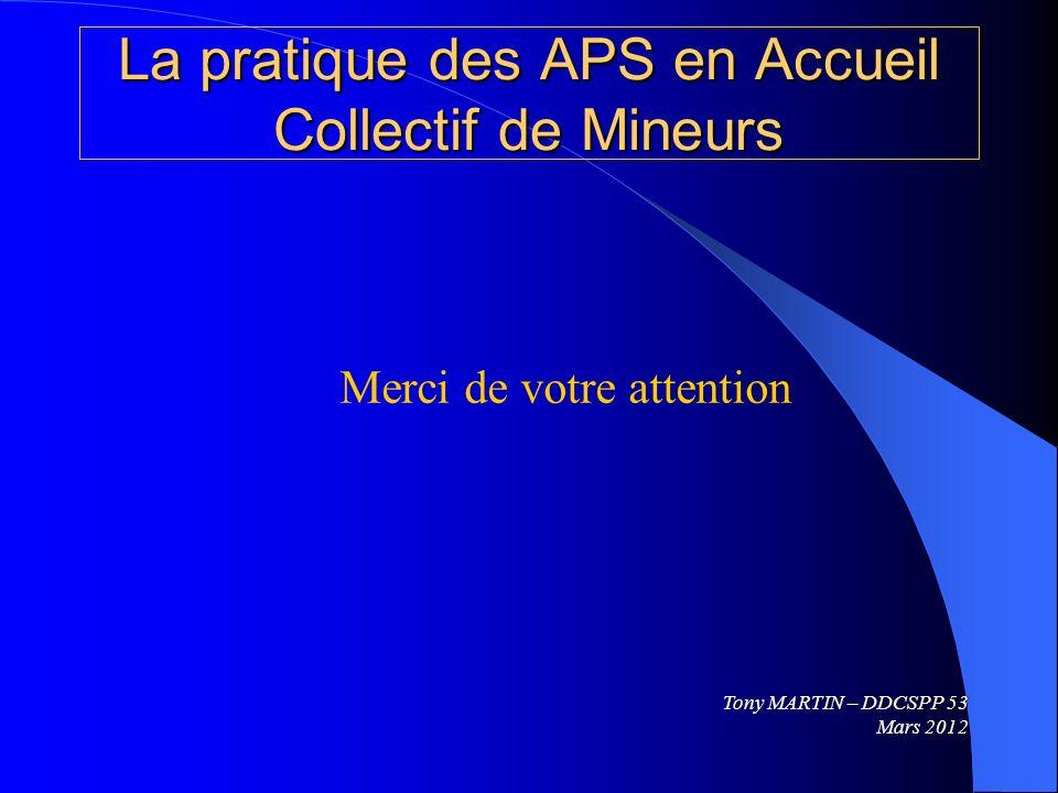 La pratique des APS en Accueil Collectif de Mineurs Merci de votre attention Tony MARTIN – DDCSPP 53 Mars 2012