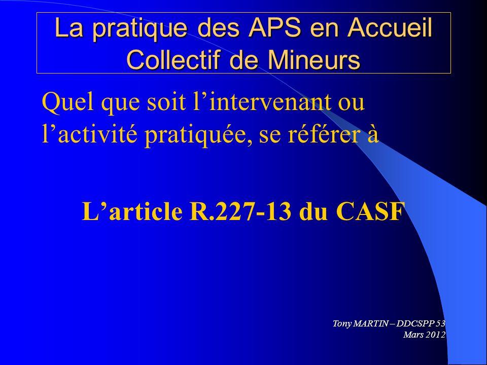 La pratique des APS en Accueil Collectif de Mineurs Quel que soit lintervenant ou lactivité pratiquée, se référer à Larticle R.227-13 du CASF Tony MAR