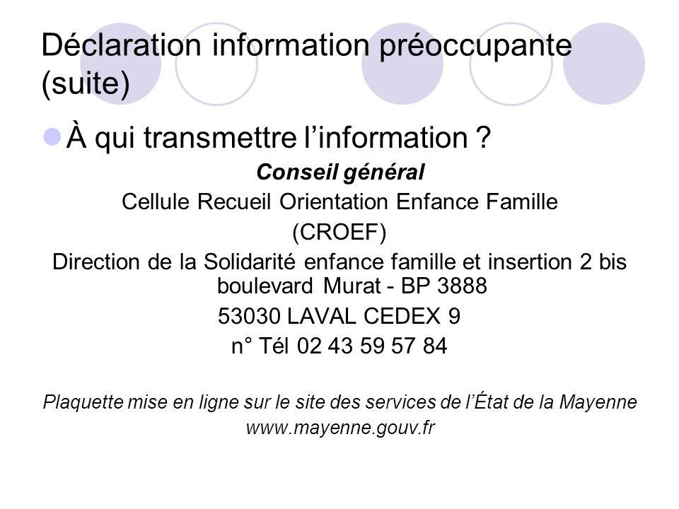 Déclaration information préoccupante (suite) À qui transmettre linformation ? Conseil général Cellule Recueil Orientation Enfance Famille (CROEF) Dire