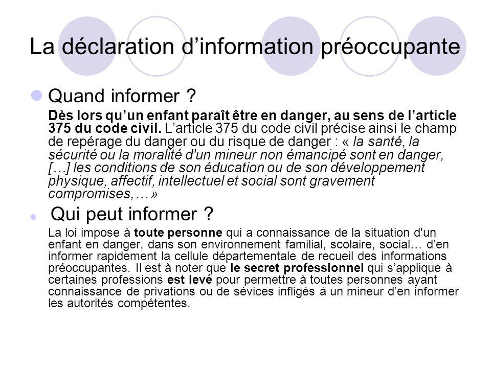 La déclaration dinformation préoccupante Quand informer ? Dès lors quun enfant paraît être en danger, au sens de larticle 375 du code civil. Larticle