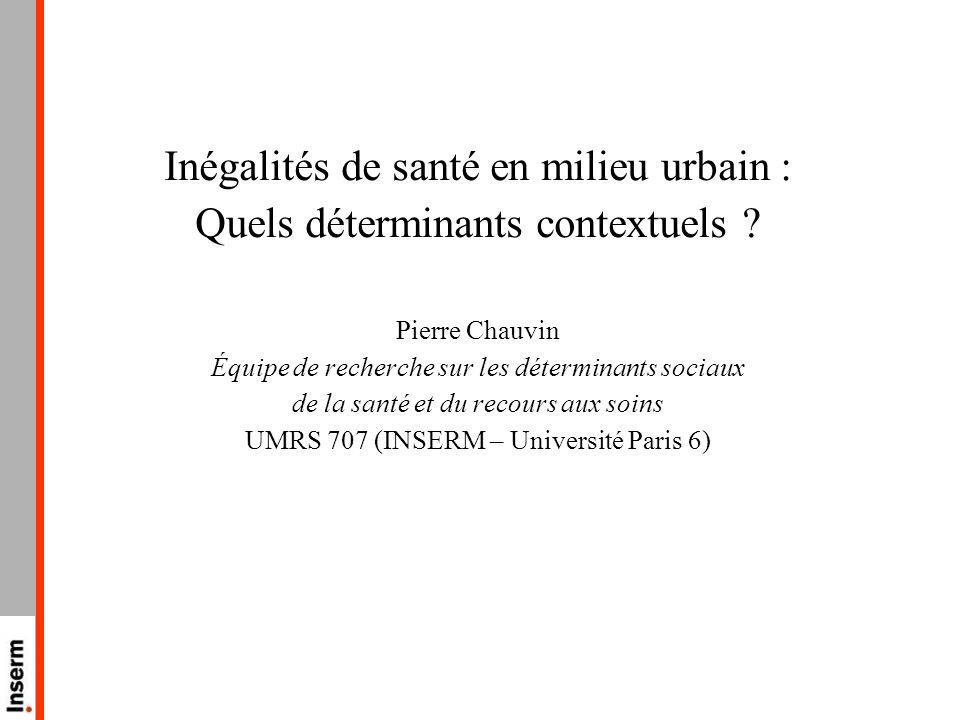 Inégalités de santé en milieu urbain : Quels déterminants contextuels ? Pierre Chauvin Équipe de recherche sur les déterminants sociaux de la santé et