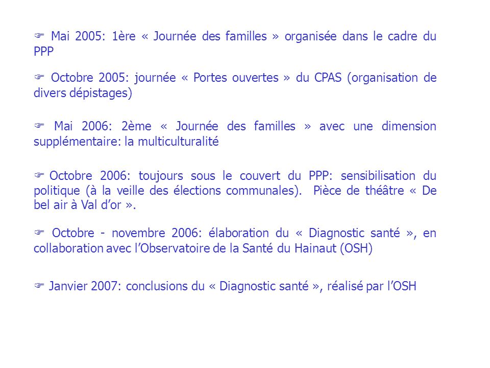 Mai 2005: 1ère « Journée des familles » organisée dans le cadre du PPP Octobre 2005: journée « Portes ouvertes » du CPAS (organisation de divers dépistages) Mai 2006: 2ème « Journée des familles » avec une dimension supplémentaire: la multiculturalité Octobre 2006: toujours sous le couvert du PPP: sensibilisation du politique (à la veille des élections communales).