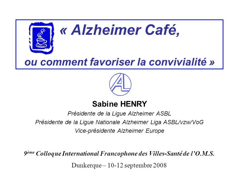 « Alzheimer Café, ou comment favoriser la convivialité » Sabine HENRY Présidente de la Ligue Alzheimer ASBL Présidente de la Ligue Nationale Alzheimer