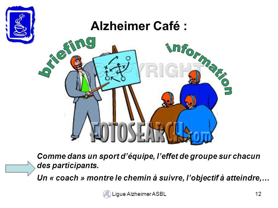 Ligue Alzheimer ASBL12 Alzheimer Café : Comme dans un sport déquipe, leffet de groupe sur chacun des participants. Un « coach » montre le chemin à sui