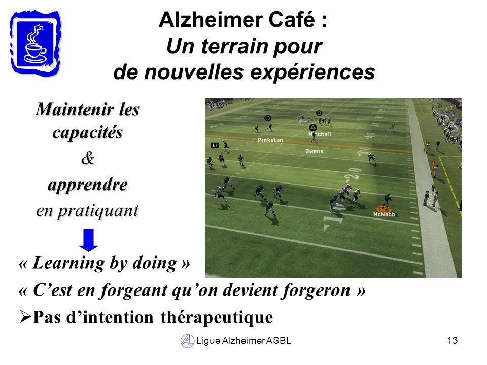 Ligue Alzheimer ASBL13 Alzheimer Café : Un terrain pour de nouvelles expériences Maintenir les capacités &apprendre en pratiquant « Learning by doing