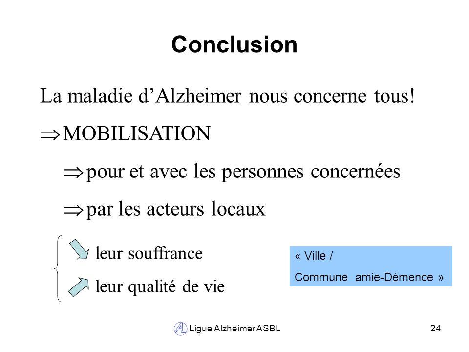 Ligue Alzheimer ASBL24 Conclusion La maladie dAlzheimer nous concerne tous! MOBILISATION pour et avec les personnes concernées par les acteurs locaux