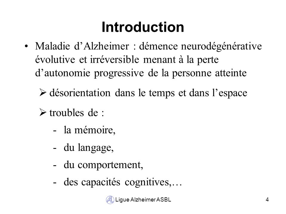 Ligue Alzheimer ASBL4 Introduction Maladie dAlzheimer : démence neurodégénérative évolutive et irréversible menant à la perte dautonomie progressive d