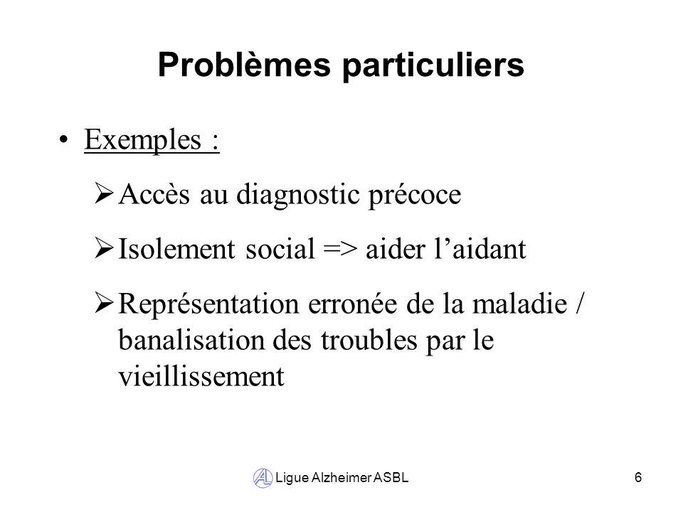 Ligue Alzheimer ASBL6 Problèmes particuliers Exemples : Accès au diagnostic précoce Isolement social => aider laidant Représentation erronée de la mal