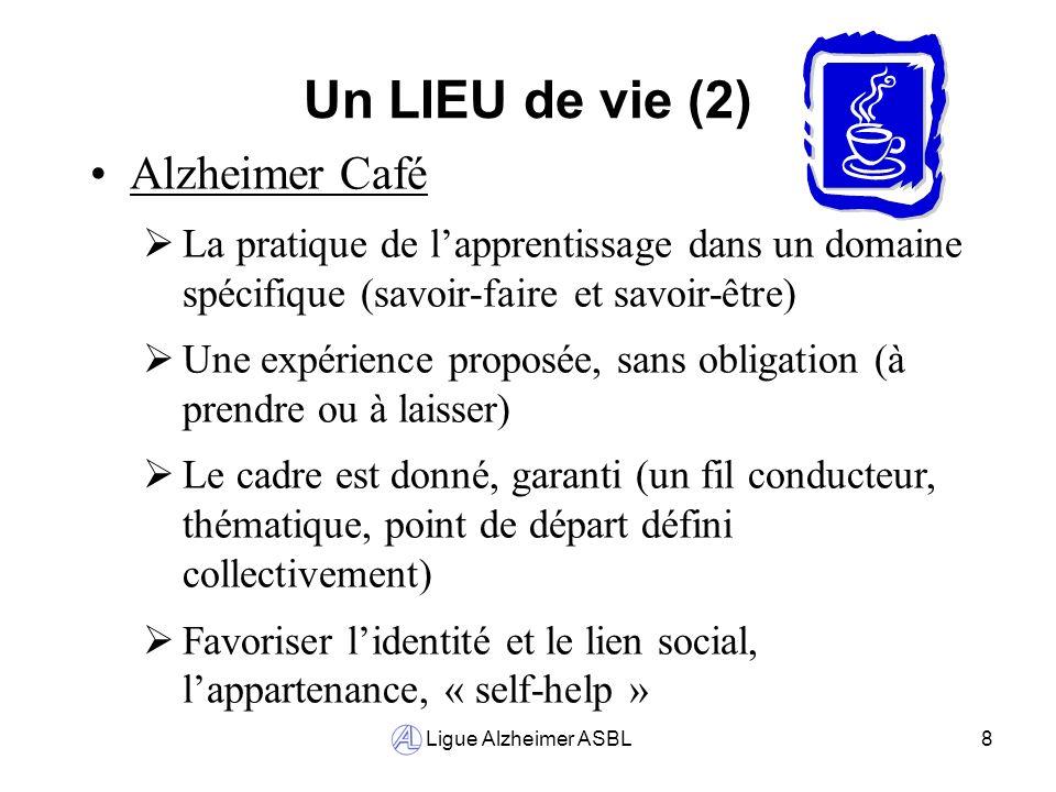 Ligue Alzheimer ASBL8 Un LIEU de vie (2) Alzheimer Café La pratique de lapprentissage dans un domaine spécifique (savoir-faire et savoir-être) Une exp