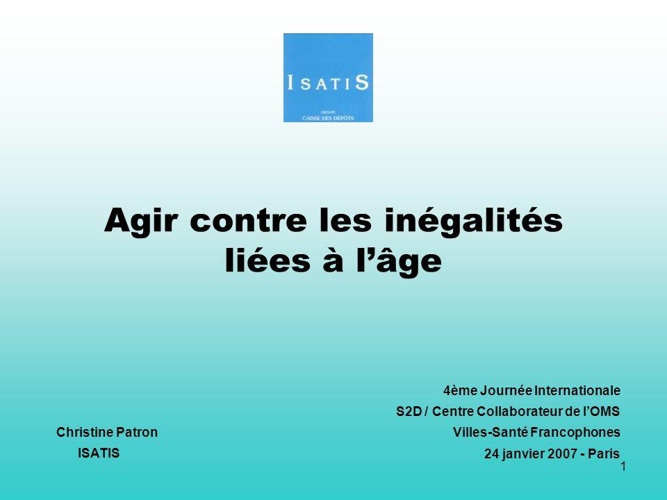 1 Agir contre les inégalités liées à lâge 4ème Journée Internationale S2D / Centre Collaborateur de lOMS Villes-Santé Francophones 24 janvier 2007 - P