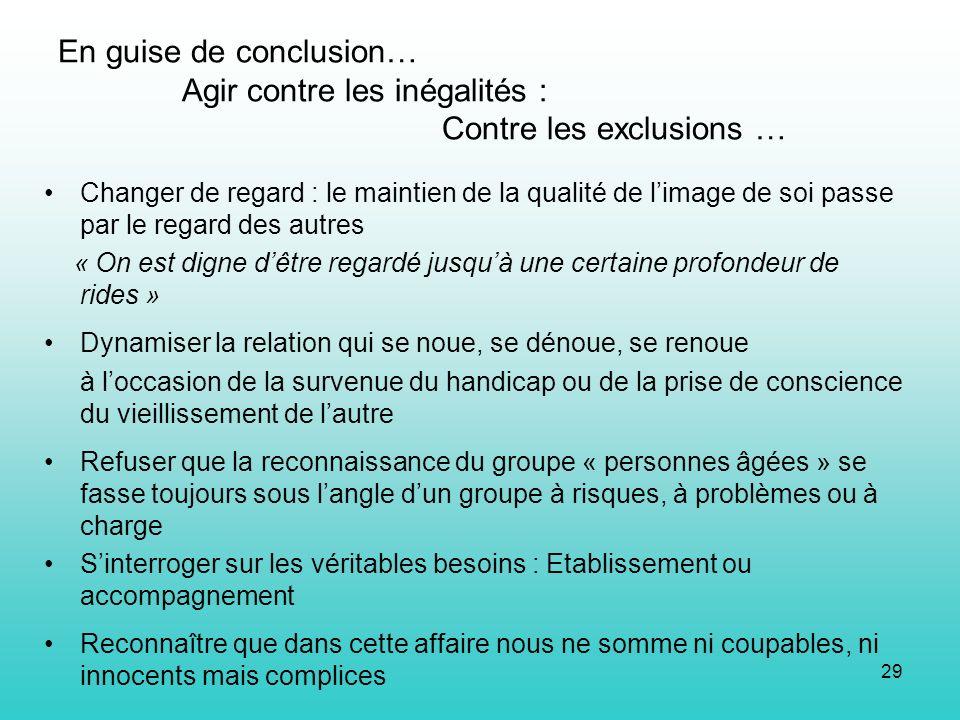 29 En guise de conclusion… Agir contre les inégalités : Contre les exclusions … Changer de regard : le maintien de la qualité de limage de soi passe p