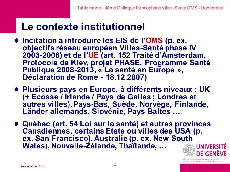 Table ronde - 9ème Colloque francophone Villes-Santé OMS - Dunkerque Pôle en sciences de lenvironnement Groupe de recherche environnement et santé Septembre 2008 4 Le contexte institutionnel Incitation à introduire les EIS de lOMS (p.