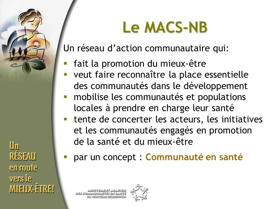 Le MACS-NB Un réseau daction communautaire qui: fait la promotion du mieux-être veut faire reconnaître la place essentielle des communautés dans le développement mobilise les communautés et populations locales à prendre en charge leur santé tente de concerter les acteurs, les initiatives et les communautés engagés en promotion de la santé et du mieux-être par un concept : Communauté en santé