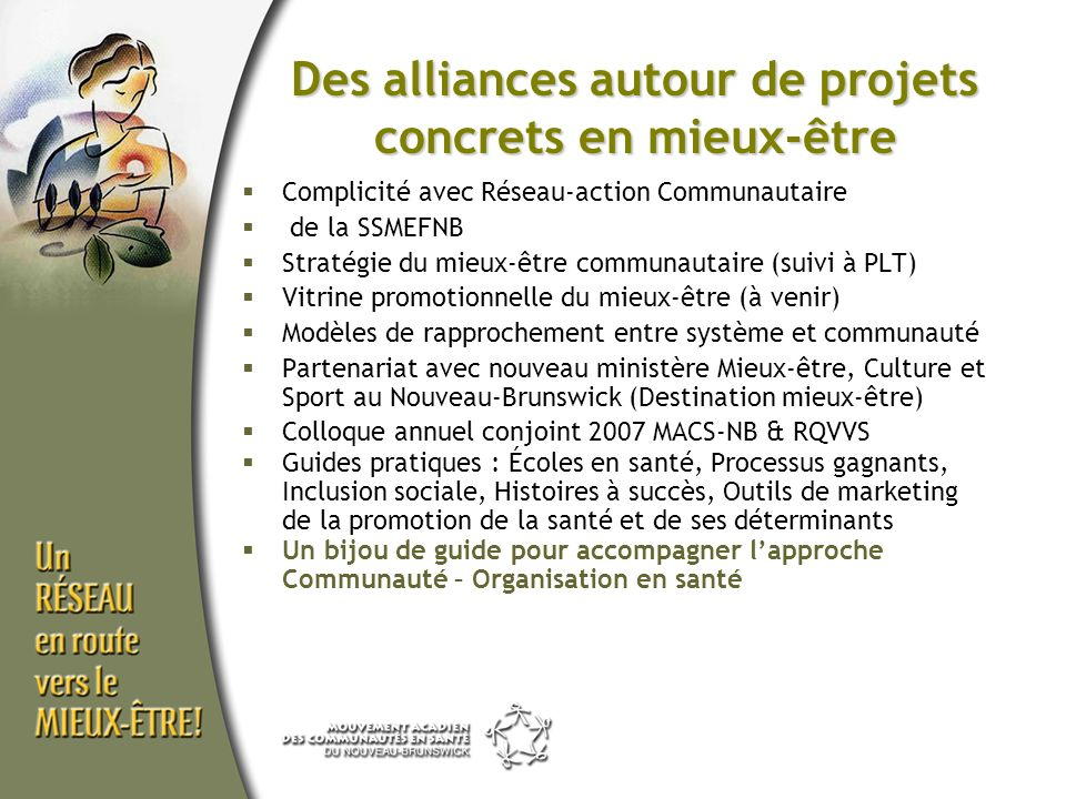 Complicité avec Réseau-action Communautaire de la SSMEFNB Stratégie du mieux-être communautaire (suivi à PLT) Vitrine promotionnelle du mieux-être (à venir) Modèles de rapprochement entre système et communauté Partenariat avec nouveau ministère Mieux-être, Culture et Sport au Nouveau-Brunswick (Destination mieux-être) Colloque annuel conjoint 2007 MACS-NB & RQVVS Guides pratiques : Écoles en santé, Processus gagnants, Inclusion sociale, Histoires à succès, Outils de marketing de la promotion de la santé et de ses déterminants Un bijou de guide pour accompagner lapproche Communauté – Organisation en santé Des alliances autour de projets concrets en mieux-être