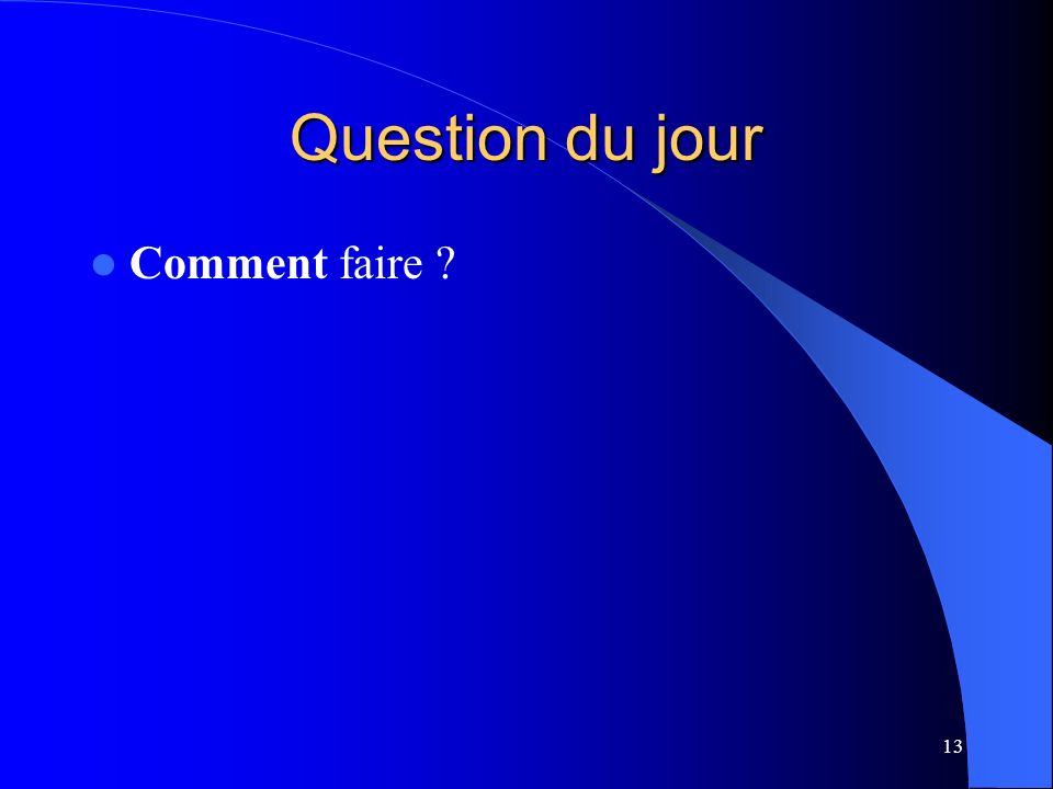 13 Question du jour Comment faire