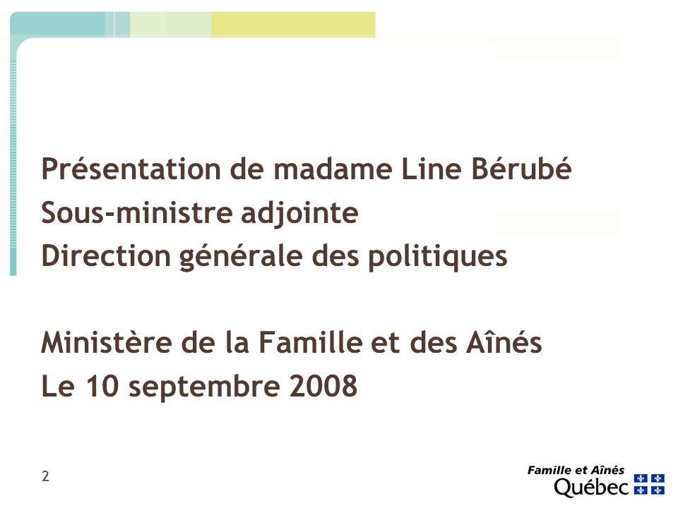 2 Présentation de madame Line Bérubé Sous-ministre adjointe Direction générale des politiques Ministère de la Famille et des Aînés Le 10 septembre 2008