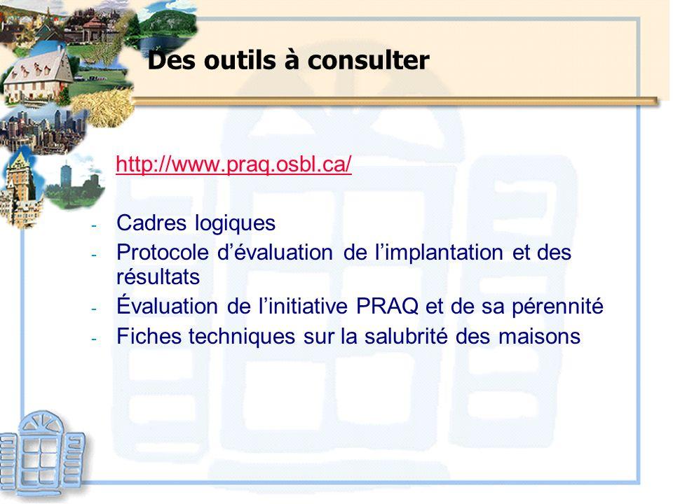 Des outils à consulter http://www.praq.osbl.ca/ - Cadres logiques - Protocole dévaluation de limplantation et des résultats - Évaluation de linitiativ