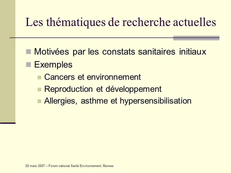 29 mars 2007 – Forum national Santé Environnement, Rennes Les thématiques de recherche actuelles Motivées par les constats sanitaires initiaux Exemple