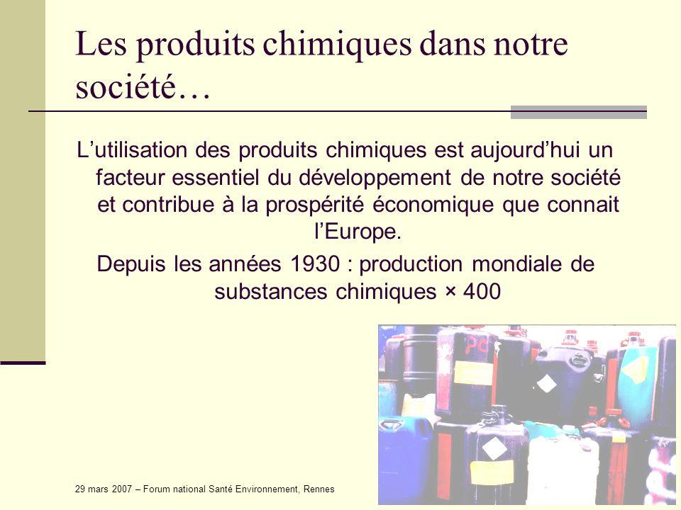 29 mars 2007 – Forum national Santé Environnement, Rennes Les produits chimiques dans notre société… Lutilisation des produits chimiques est aujourdhu