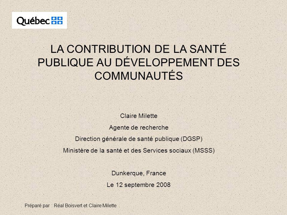 LA CONTRIBUTION DE LA SANTÉ PUBLIQUE AU DÉVELOPPEMENT DES COMMUNAUTÉS Claire Milette Agente de recherche Direction générale de santé publique (DGSP) M