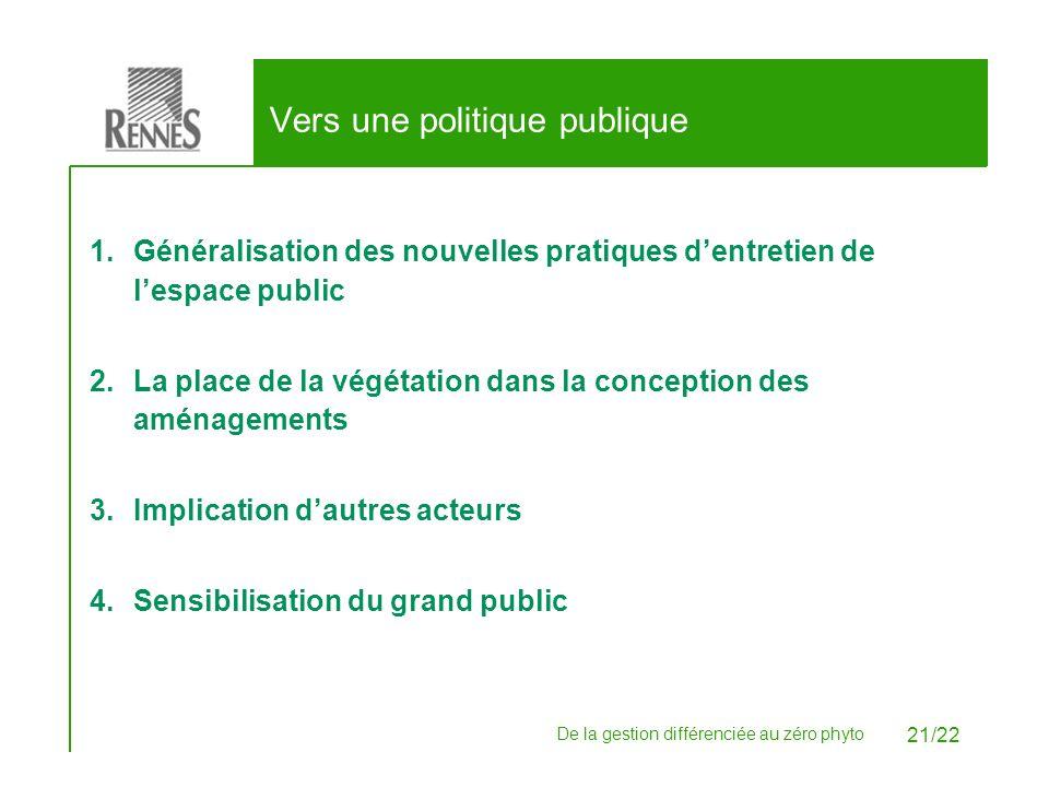 De la gestion différenciée au zéro phyto 21/22 Vers une politique publique 1.Généralisation des nouvelles pratiques dentretien de lespace public 2.La