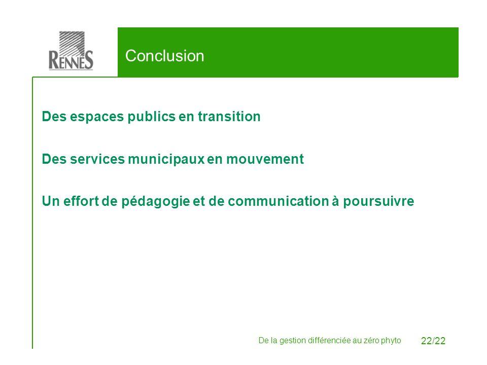 De la gestion différenciée au zéro phyto 22/22 Conclusion Des espaces publics en transition Des services municipaux en mouvement Un effort de pédagogi