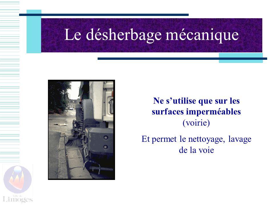Le désherbage mécanique Ne sutilise que sur les surfaces imperméables (voirie) Et permet le nettoyage, lavage de la voie