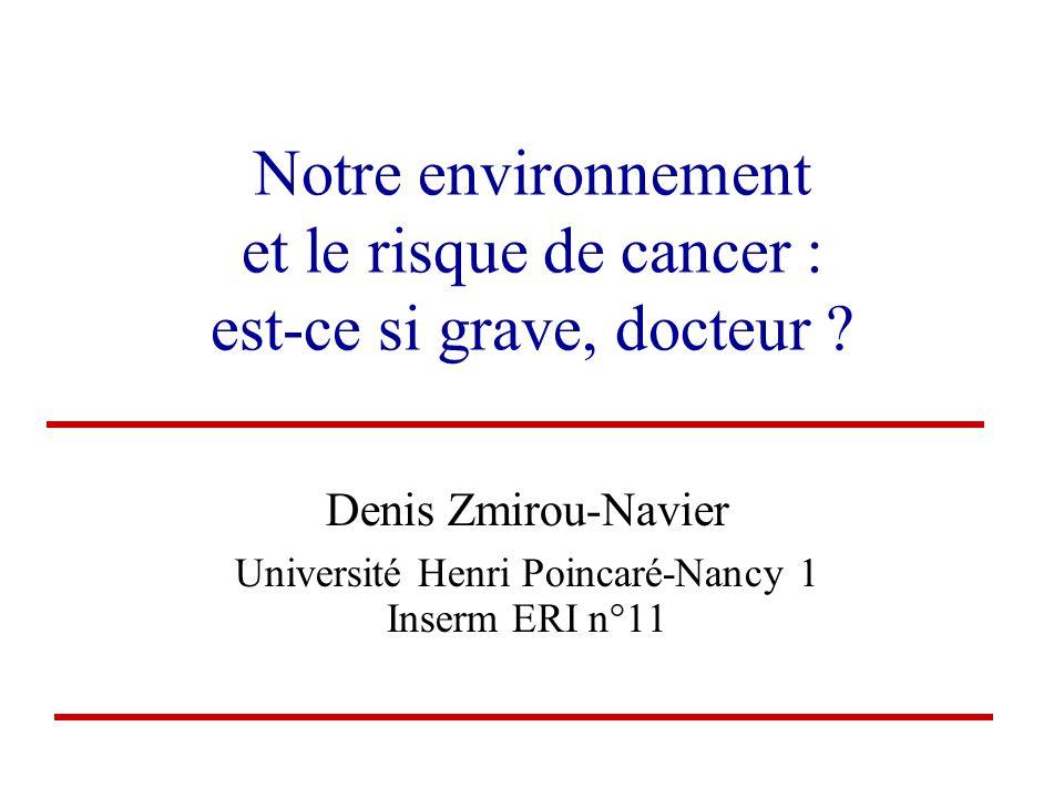 Notre environnement et le risque de cancer : est-ce si grave, docteur ? Denis Zmirou-Navier Université Henri Poincaré-Nancy 1 Inserm ERI n°11