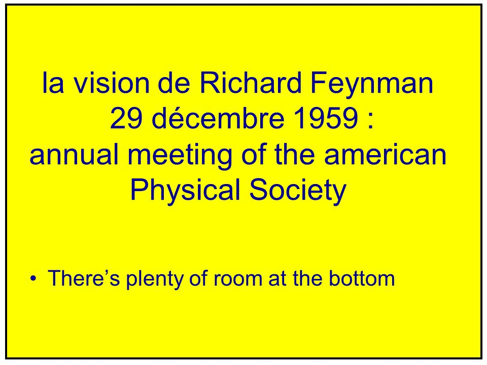 la vision de Richard Feynman 29 décembre 1959 : annual meeting of the american Physical Society Theres plenty of room at the bottom