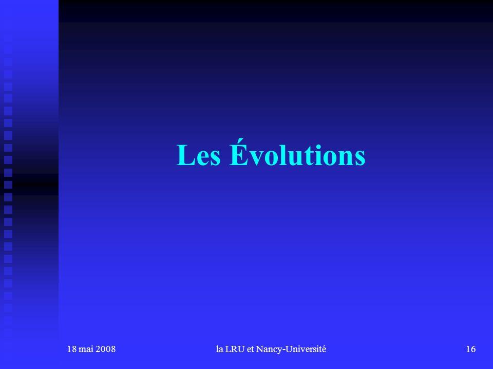 18 mai 2008la LRU et Nancy-Université16 Les Évolutions