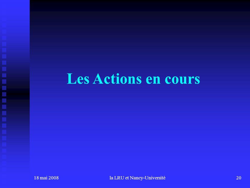 18 mai 2008la LRU et Nancy-Université20 Les Actions en cours