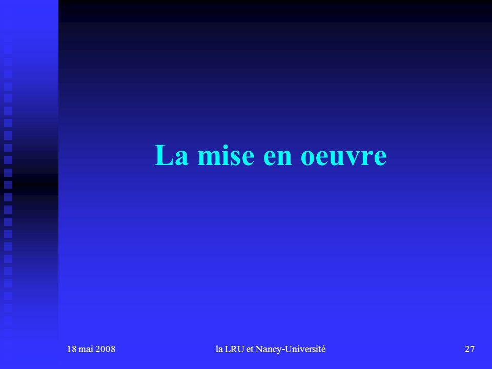 18 mai 2008la LRU et Nancy-Université27 La mise en oeuvre