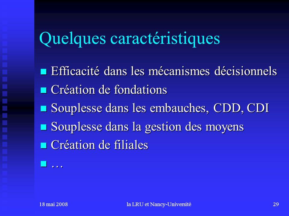 18 mai 2008la LRU et Nancy-Université29 Quelques caractéristiques Efficacité dans les mécanismes décisionnels Efficacité dans les mécanismes décisionn